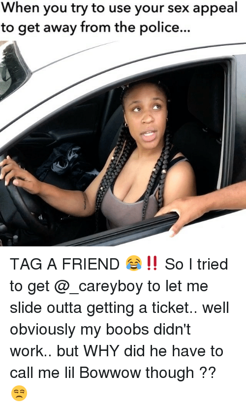 sex appeal: When you try to use your sex appeal  to get away from the police... TAG A FRIEND 😂‼️ So I tried to get @_careyboy to let me slide outta getting a ticket.. well obviously my boobs didn't work.. but WHY did he have to call me lil Bowwow though ?? 😒