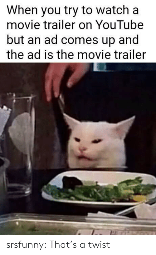 movie trailer: When you try to watch a  movie trailer on YouTube  but an ad comes up and  the ad is the movie trailer srsfunny:  That's a twist