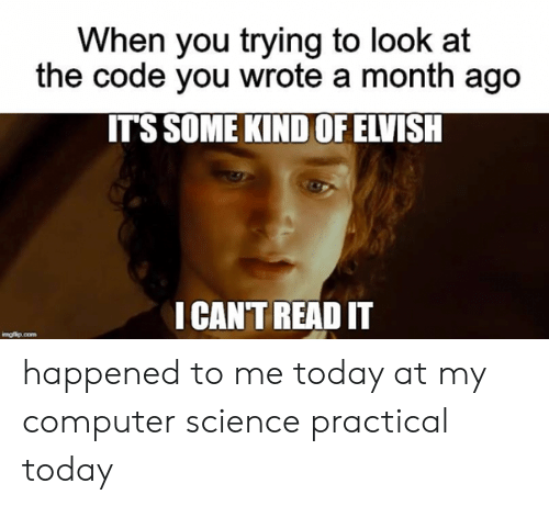 Computer, Science, and Today: When you trying to look at  the code you wrote a month ago  IT'S SOME KIND OF ELVISH  I CAN'T READ IT  imgflip.com happened to me today at my computer science practical today