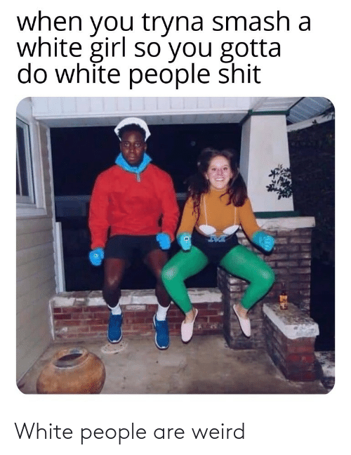White People: when you tryna smash a  white girl so you gotta  do white people shit White people are weird