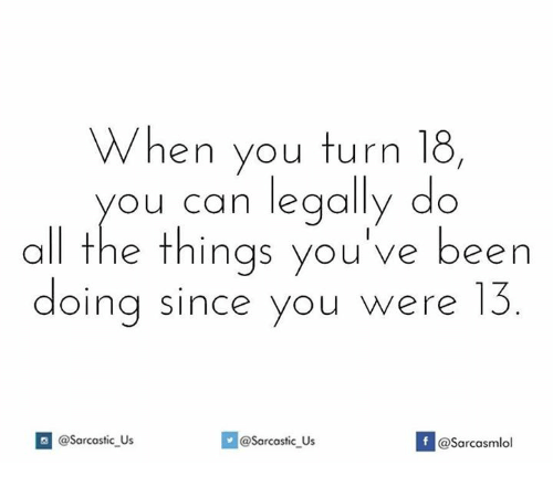 Turning 18: When you turn 18,  all you can legally do  the things you've been  doing since you were @Sarcastic us  If @Sarcastic Us  @sarcasmlol