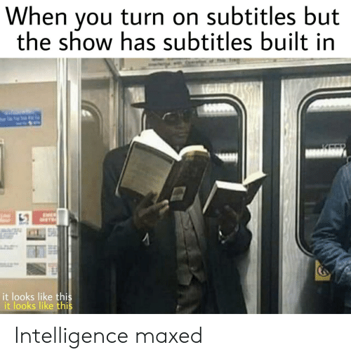 Intelligence, You, and Show: When you turn on subtitles but  the show has subtitles built in  it looks like thi  it looks like thi Intelligence maxed