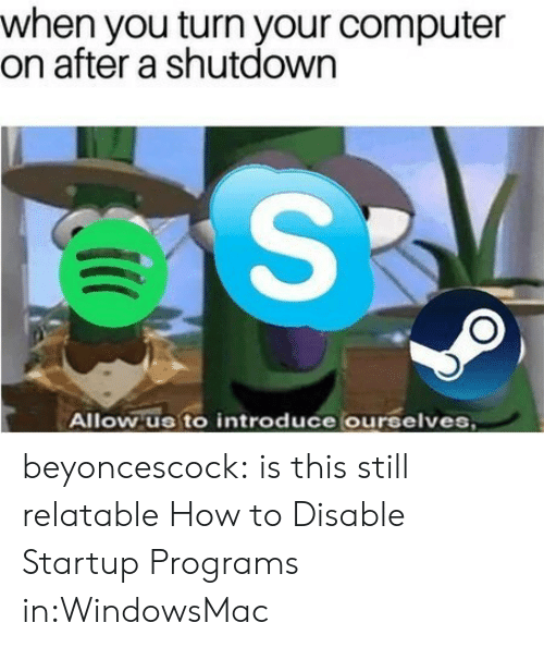 Target, Tumblr, and Windows: when you turn your computer  on after a shutdown  Allow us to introduce ourselves beyoncescock: is this still relatable How to Disable Startup Programs in:WindowsMac
