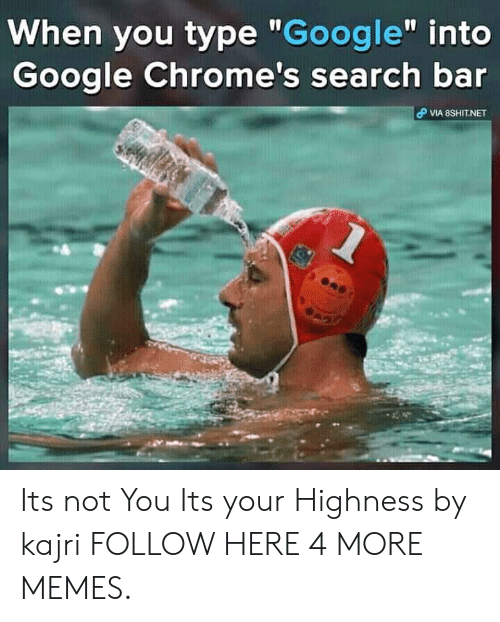 "Dank, Google, and Memes: When you type ""Google"" into  Google Chrome's search bar  VIA 8SHIT.NET Its not You Its your Highness by kajri FOLLOW HERE 4 MORE MEMES."