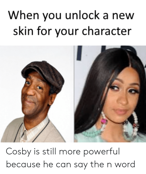 cosby: When you unlock a new  skin for your character Cosby is still more powerful because he can say the n word