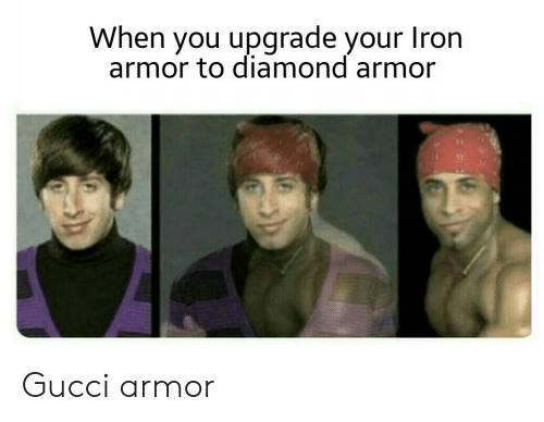Gucci: When you upgrade your  Iron  armor to diamond armor Gucci armor