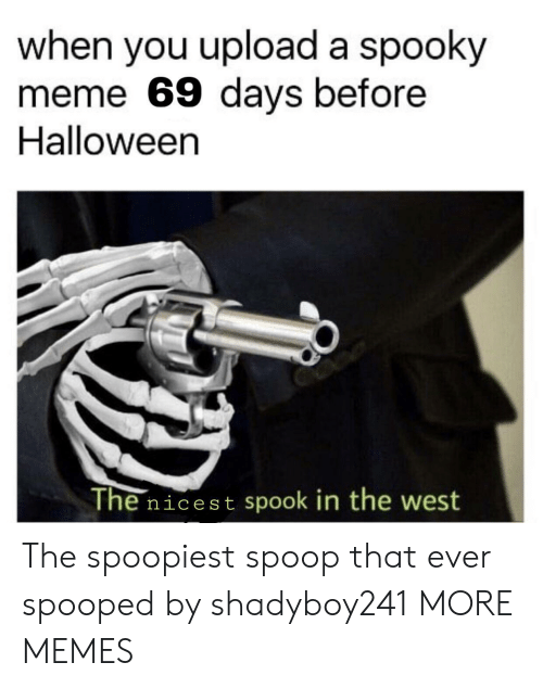 the west: when you upload a spooky  meme 69 days before  Halloween  The nicest spook in the west The spoopiest spoop that ever spooped by shadyboy241 MORE MEMES