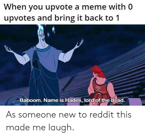 Meme, Reddit, and Back: When you upvote a meme with 0  upvotes and bring it back to 1  Baboom. Name is Hades, lord of the dead. As someone new to reddit this made me laugh.
