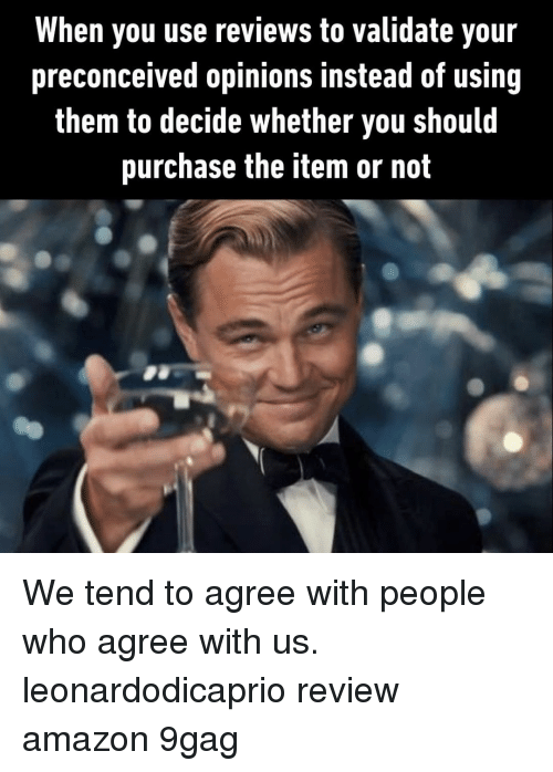Preconceived: When you use reviews to validate your  preconceived opinions instead of using  them to decide whether you should  purchase the item or not We tend to agree with people who agree with us.⠀ leonardodicaprio review amazon 9gag