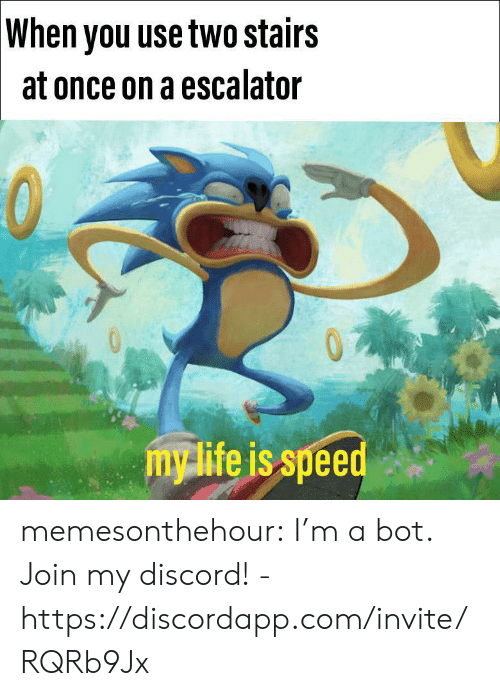 Escalator: When you use two stairs  at once on a escalator  mylife is speed memesonthehour:  I'm a bot. Join my discord! - https://discordapp.com/invite/RQRb9Jx