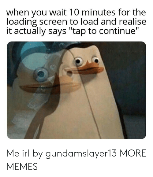 """Dank, Memes, and Target: when you wait 10 minutes for the  loading screen to load and realise  it actually says """"tap to continue"""" Me irl by gundamslayer13 MORE MEMES"""