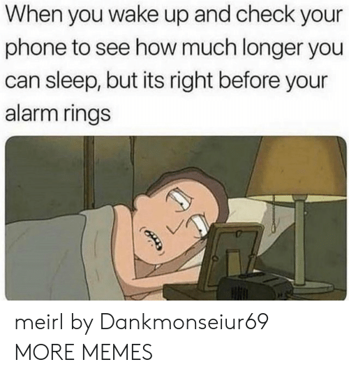 Dank, Memes, and Phone: When you wake up and check your  phone to see how much longer you  can sleep, but its right before your  alarm rings meirl by Dankmonseiur69 MORE MEMES