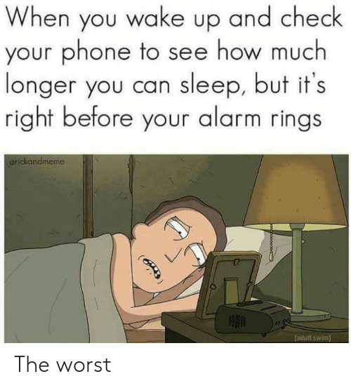 when you wake up: When you wake up and check  your phone to see how much  longer you can sleep, but it's  right before your alarm rings  arickandmeme  adult swim  (B The worst