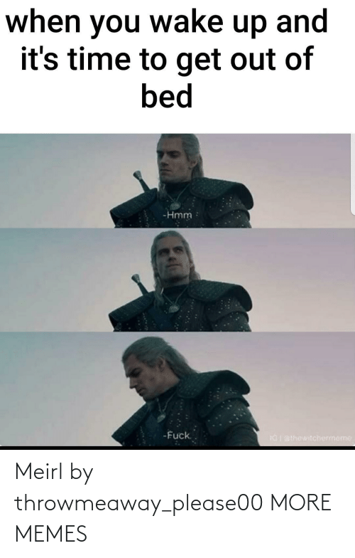when you wake up: when you wake up and  it's time to get out of  bed  -Hmm  -Fuck.  IGI BIhewitchermeme Meirl by throwmeaway_please00 MORE MEMES