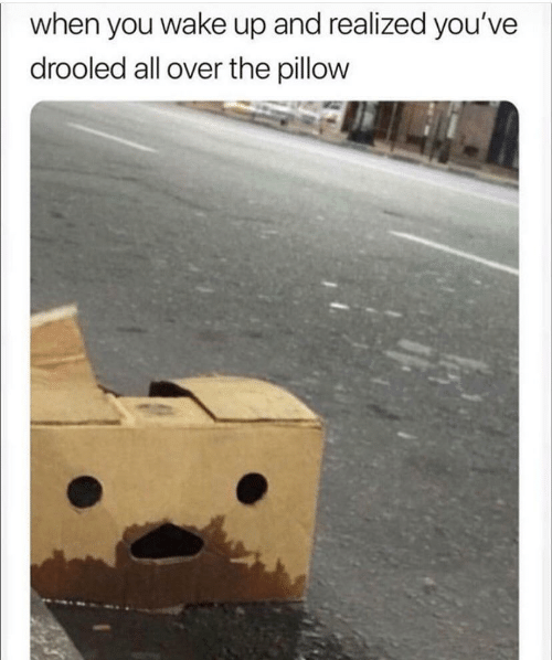 All, Wake, and Pillow: when you wake up and realized you've  drooled all over the pillow
