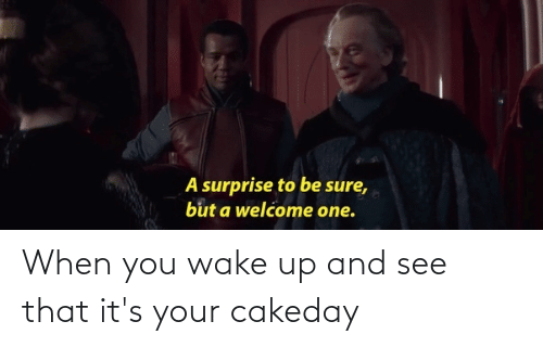 when you wake up: When you wake up and see that it's your cakeday