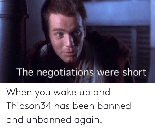 when you wake up: When you wake up and Thibson34 has been banned and unbanned again.
