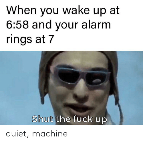 when you wake up: When you wake up at  6:58 and your alarm  rings at 7  Shut the fuck up quiet, machine