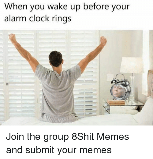 Clock, Memes, and Alarm: When you wake up before your  alarm clock rings Join the group 8Shit Memes and submit your memes