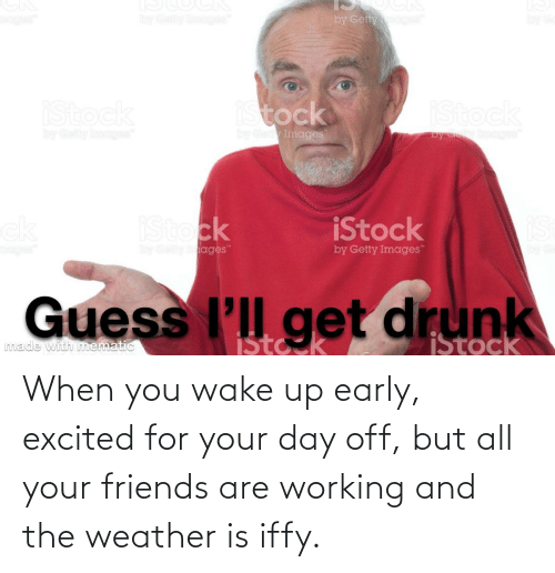 when you wake up: When you wake up early, excited for your day off, but all your friends are working and the weather is iffy.