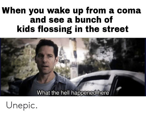 Kids, Hell, and Coma: When you wake up from a coma  and see a bunch of  kids flossing in the street  What the hell happenea here Unepic.