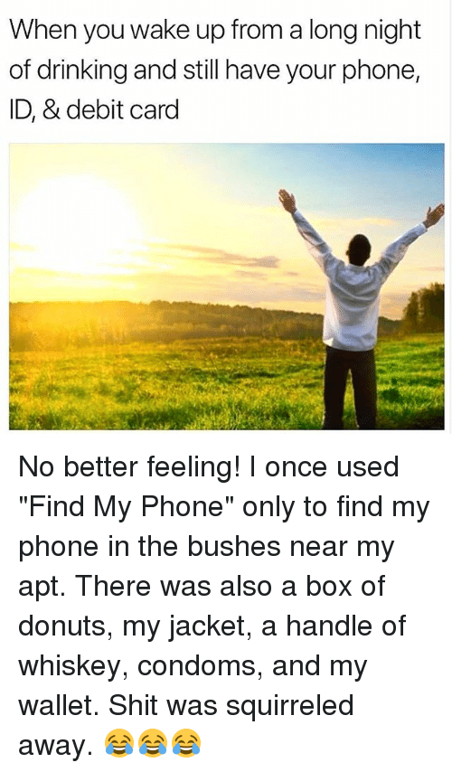 """Drinking, Memes, and Phone: When you wake up from a long night  of drinking and still have your phone,  ID, & debit card No better feeling! I once used """"Find My Phone"""" only to find my phone in the bushes near my apt. There was also a box of donuts, my jacket, a handle of whiskey, condoms, and my wallet. Shit was squirreled away. 😂😂😂"""