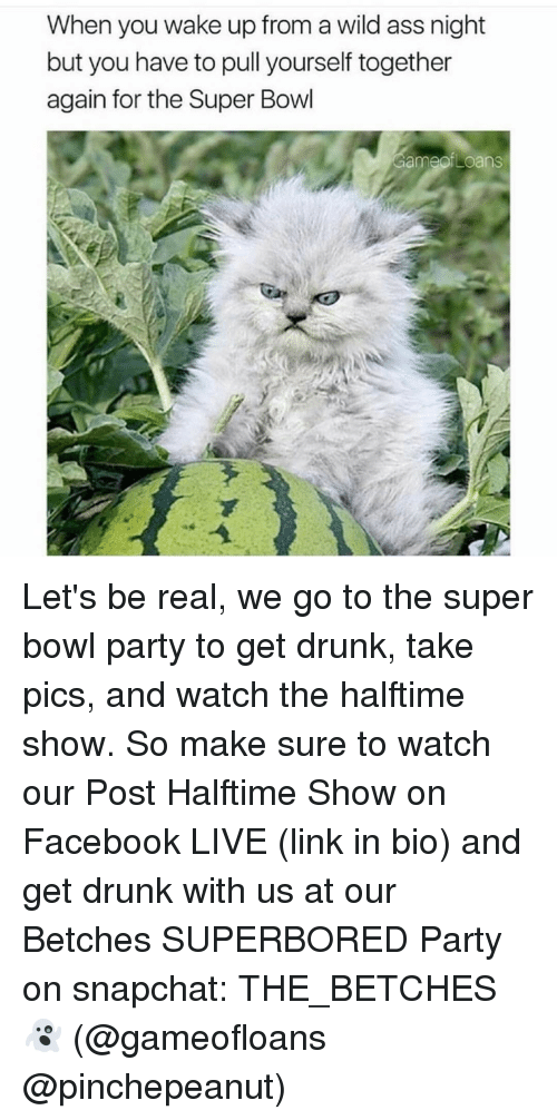 Loans, Girl Memes, and Bowl Games: When you wake up from a wild ass night  but you have to pull yourself together  again for the Super Bowl  Game Loans Let's be real, we go to the super bowl party to get drunk, take pics, and watch the halftime show. So make sure to watch our Post Halftime Show on Facebook LIVE (link in bio) and get drunk with us at our Betches SUPERBORED Party on snapchat: THE_BETCHES 👻 (@gameofloans @pinchepeanut)