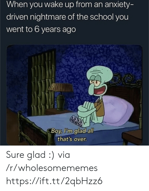 when you wake up: When you wake up from an anxiety-  driven nightmare of the school you  went to 6 years ago  Boy, I'm glad all  that's over. Sure glad :) via /r/wholesomememes https://ift.tt/2qbHzz6