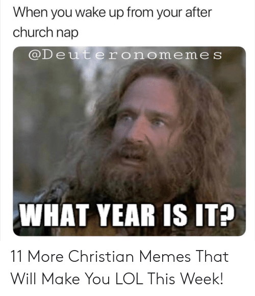 Church, Lol, and Memes: When you wake up from your after  church nap  @Deuteronomeme s  WHAT YEAR IS IT? 11 More Christian Memes That Will Make You LOL This Week!