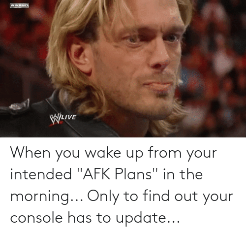 """when you wake up: When you wake up from your intended """"AFK Plans"""" in the morning... Only to find out your console has to update..."""