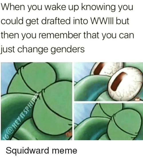 Meme, Reddit, and Squidward: When you wake up knowing you  could get drafted into WWIII but  then you remember that you can  just change genders
