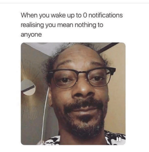 when you wake up: When you wake up to O notifications  realising you mean nothing to  anyone