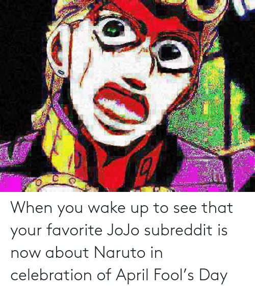 when you wake up: When you wake up to see that your favorite JoJo subreddit is now about Naruto in celebration of April Fool's Day