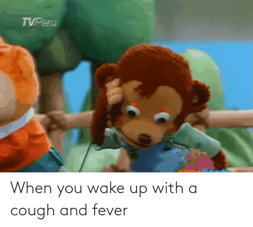when you wake up: When you wake up with a cough and fever