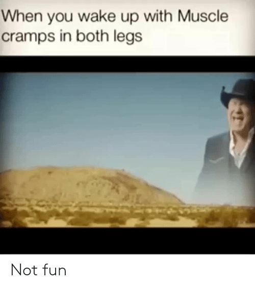 Fun, Muscle, and Wake: When you wake up with Muscle  cramps in both legs Not fun
