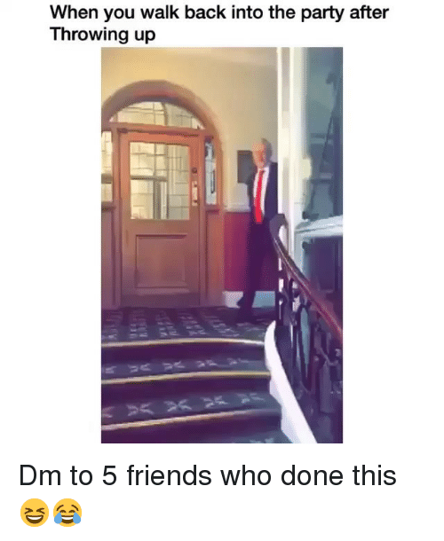 Friends, Memes, and Party: When you walk back into the party after  Throwing up Dm to 5 friends who done this 😆😂