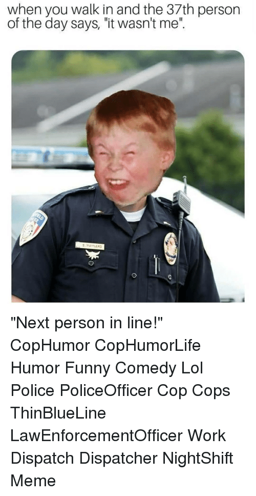 """dispatch: when you walk in and the 37th person  of the day says, """"it wasn't me"""". """"Next person in line!"""" CopHumor CopHumorLife Humor Funny Comedy Lol Police PoliceOfficer Cop Cops ThinBlueLine LawEnforcementOfficer Work Dispatch Dispatcher NightShift Meme"""