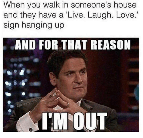 Love, Memes, and House: When you walk in someone's house  and they have a Live. Laugh. Love.  sign hanging up  AND FOR THAT REASON  I'M OUT