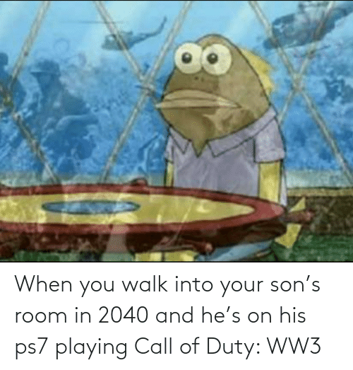 walk: When you walk into your son's room in 2040 and he's on his ps7 playing Call of Duty: WW3
