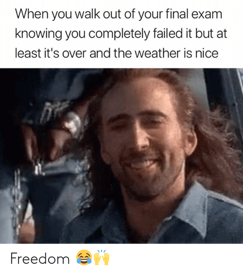 The Weather, Weather, and Freedom: When you walk out of your final exam  knowing you completely failed it but at  least it's over and the weather is nice Freedom 😂🙌