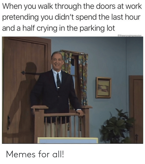 Spend: When you walk through the doors at work  pretending you didn't spend the last hour  and a half crying in the parking lot  @thewrongimpression Memes for all!