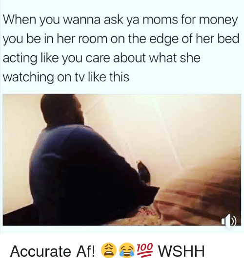 Ya Moms: When you wanna ask ya moms for money  you be in her room on the edge of her bed  acting like you care about what she  watching on tv like this Accurate Af! 😩😂💯 WSHH