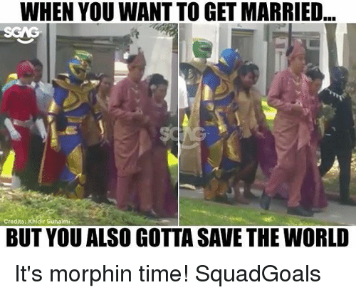 Memes, Time, and World: WHEN YOU WANT TO GET MARRIED...  Credits: Khidir Suhalmi  BUT YOU ALSO GOTTA SAVE THE WORLD It's morphin time! SquadGoals