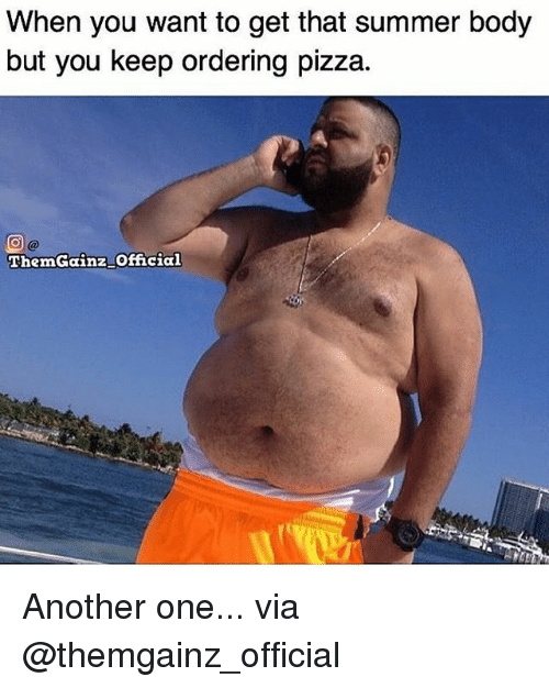 Another One, Gym, and Pizza: When you want to get that summer body  but you keep ordering pizza.  ThemGainz Official Another one... via @themgainz_official