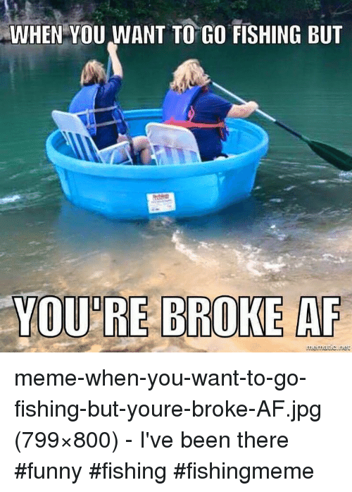 Broke AF: WHEN YOU WANT TO GO FISHING BUT  YOU'RE BROKE AF meme-when-you-want-to-go-fishing-but-youre-broke-AF.jpg (799×800) - I've been there #funny #fishing #fishingmeme