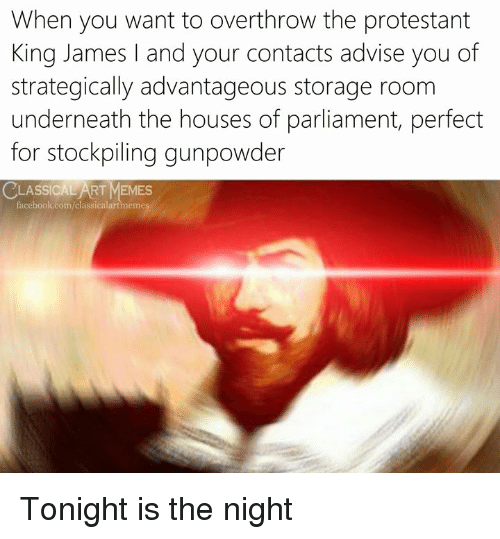 protestant: When you want to overthrow the protestant  King James and your contacts advise you of  strategically advantageous storage room  underneath the houses of parliament, perfect  for stockpiling gunpowder  LASSICAL ART MEMES  acebook.com/classicalartmemes Tonight is the night