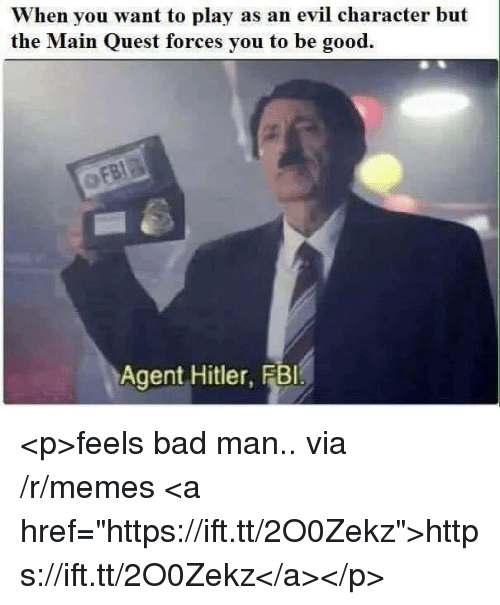 "feels bad man: When you want to play as an evil character but  the Main Quest forces you to be good.  Agent Hitler, FBl <p>feels bad man.. via /r/memes <a href=""https://ift.tt/2O0Zekz"">https://ift.tt/2O0Zekz</a></p>"