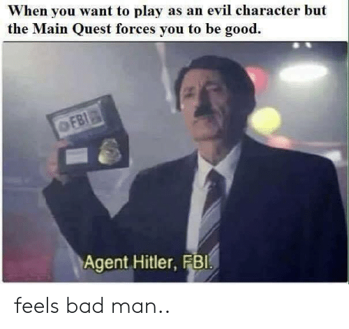 feels bad man: When you want to play as an evil character but  the Main Quest forces you to be good.  Agent Hitler, FBl feels bad man..