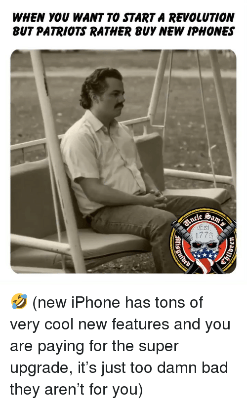 Bad, Iphone, and Memes: WHEN YOU WANT TO STARTA REVOLUTION  BUT PATRIOTS RATHER BUY NEW IPHONES  177s 🤣 (new iPhone has tons of very cool new features and you are paying for the super upgrade, it's just too damn bad they aren't for you)