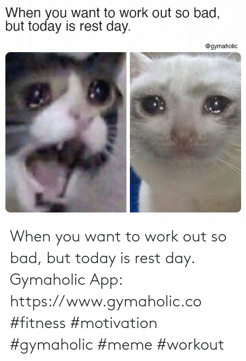 Bad: When you want to work out so bad, but today is rest day.  Gymaholic App: https://www.gymaholic.co  #fitness #motivation #gymaholic #meme #workout